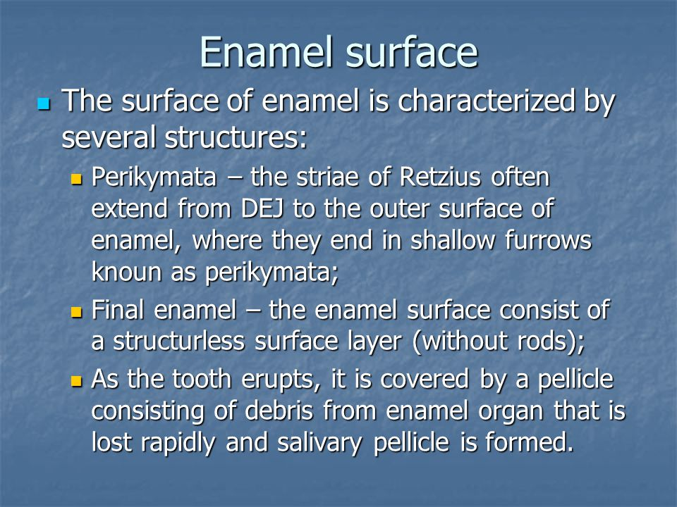 Enamel surface The surface of enamel is characterized by several structures: The surface of enamel is characterized by several structures: Perikymata – the striae of Retzius often extend from DEJ to the outer surface of enamel, where they end in shallow furrows knoun as perikymata; Perikymata – the striae of Retzius often extend from DEJ to the outer surface of enamel, where they end in shallow furrows knoun as perikymata; Final enamel – the enamel surface consist of a structurless surface layer (without rods); Final enamel – the enamel surface consist of a structurless surface layer (without rods); As the tooth erupts, it is covered by a pellicle consisting of debris from enamel organ that is lost rapidly and salivary pellicle is formed.