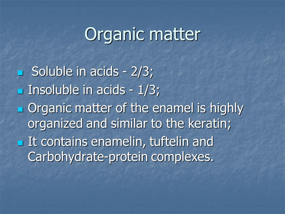 Organic matter Soluble in acids - 2/3; Soluble in acids - 2/3; Insoluble in acids - 1/3; Insoluble in acids - 1/3; Organic matter of the enamel is highly organized and similar to the keratin; Organic matter of the enamel is highly organized and similar to the keratin; It contains enamelin, tuftelin and Carbohydrate-protein complexes.