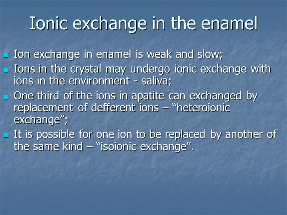 Ionic exchange in the enamel Ion exchange in enamel is weak and slow; Ion exchange in enamel is weak and slow; Ions in the crystal may undergo ionic e
