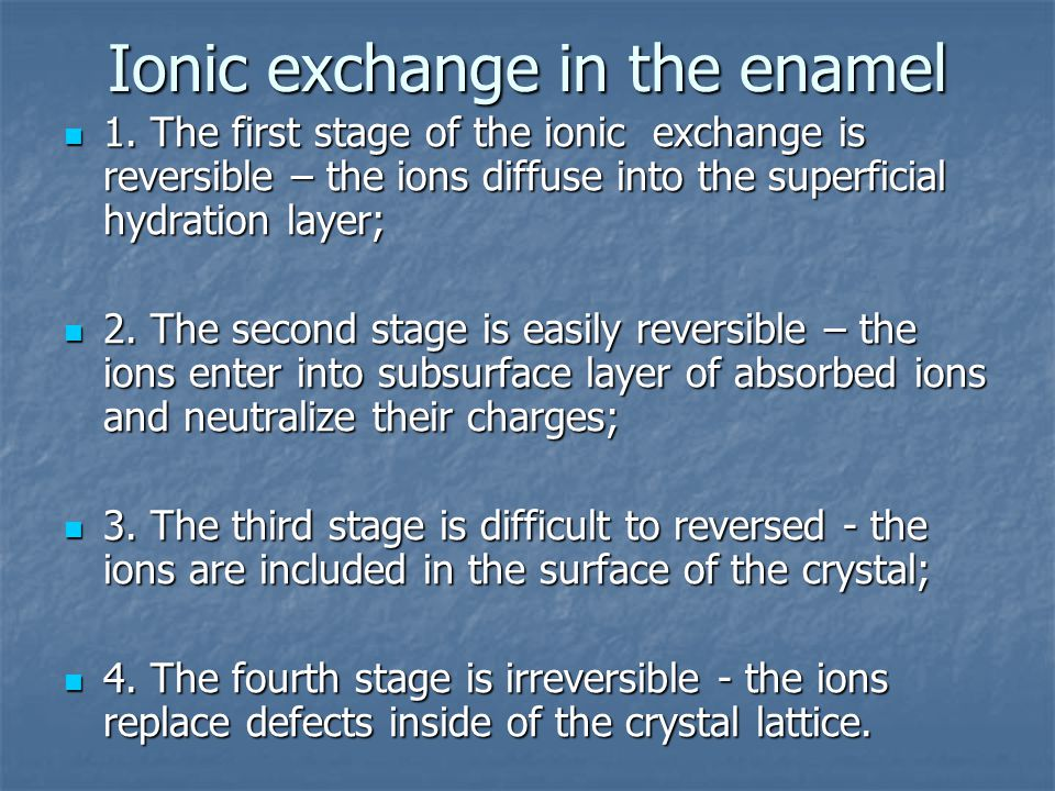 Ionic exchange in the enamel 1. The first stage of the ionic exchange is reversible – the ions diffuse into the superficial hydration layer; 1. The fi