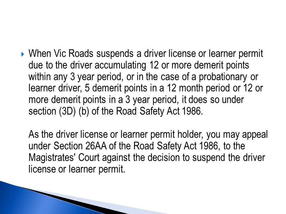  When Vic Roads suspends a driver license or learner permit due to the driver accumulating 12 or more demerit points within any 3 year period, or in the case of a probationary or learner driver, 5 demerit points in a 12 month period or 12 or more demerit points in a 3 year period, it does so under section (3D) (b) of the Road Safety Act 1986.