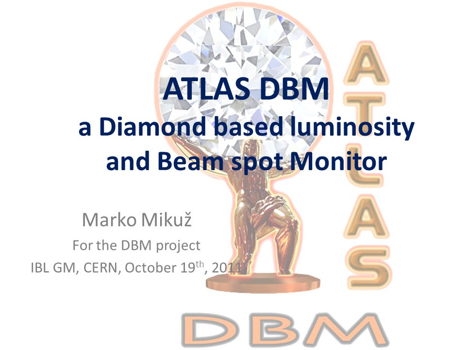 ATLAS DBM a Diamond based luminosity and Beam spot Monitor Marko Mikuž For the DBM project IBL GM, CERN, October 19 th, 2011