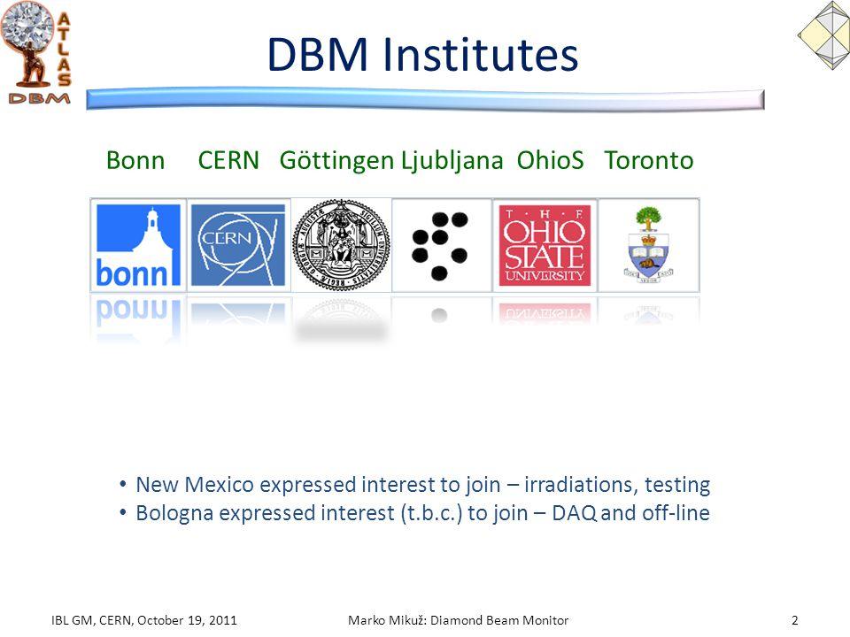 DBM Institutes Bonn CERN Göttingen Ljubljana OhioS Toronto IBL GM, CERN, October 19, 20112Marko Mikuž: Diamond Beam Monitor New Mexico expressed interest to join – irradiations, testing Bologna expressed interest (t.b.c.) to join – DAQ and off-line