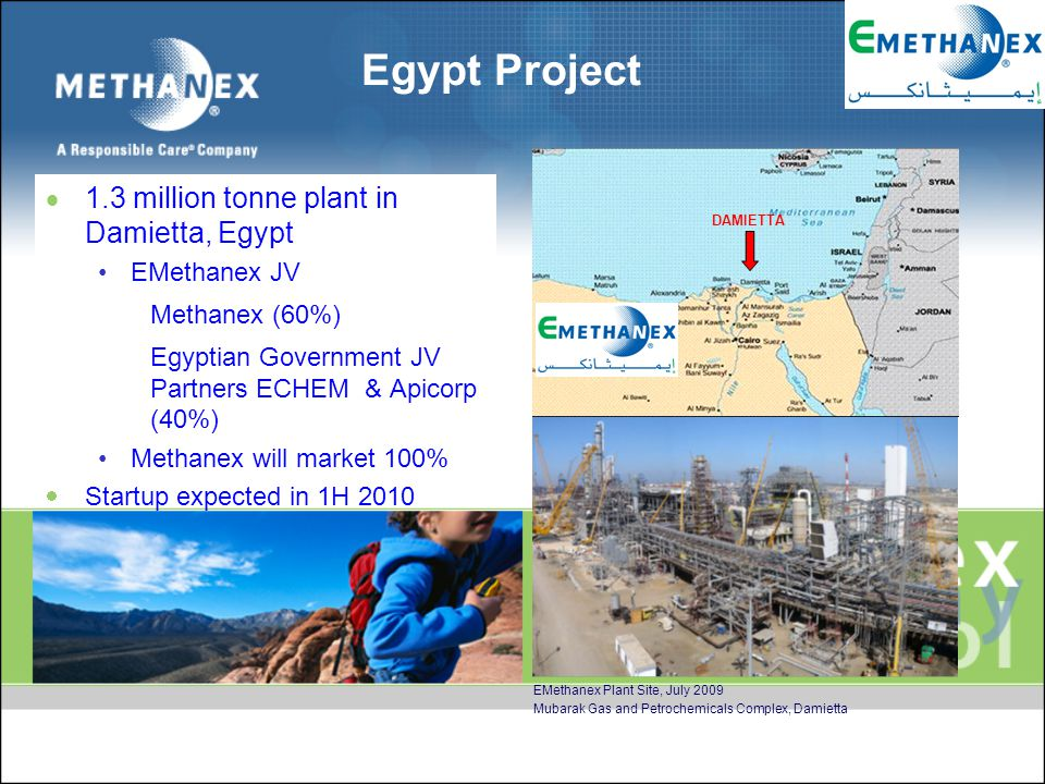 Egypt Project DAMIETTA EMethanex Plant Site, July 2009 Mubarak Gas and Petrochemicals Complex, Damietta  1.3 million tonne plant in Damietta, Egypt EMethanex JV Methanex (60%) Egyptian Government JV Partners ECHEM & Apicorp (40%) Methanex will market 100%  Startup expected in 1H 2010