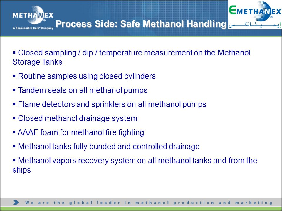 Safe Methanol Handling Personnel and Environmental protection Process side  Closed sampling / dip / temperature measurement on the Methanol Storage Tanks  Routine samples using closed cylinders  Tandem seals on all methanol pumps  Flame detectors and sprinklers on all methanol pumps  Closed methanol drainage system  AAAF foam for methanol fire fighting  Methanol tanks fully bunded and controlled drainage  Methanol vapors recovery system on all methanol tanks and from the ships Process Side: Safe Methanol Handling