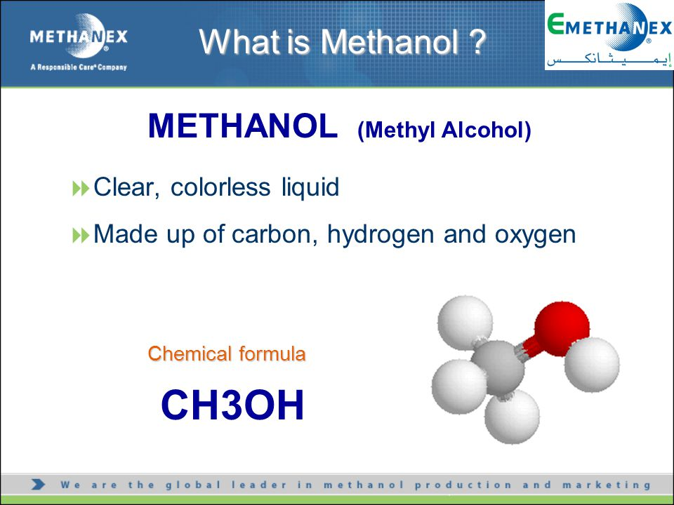 METHANOL (Methyl Alcohol)  Clear, colorless liquid  Made up of carbon, hydrogen and oxygen CH3OH What is Methanol .