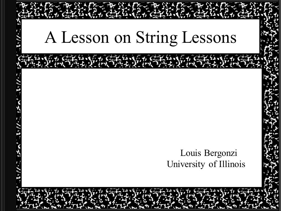 A Lesson on String Lessons Louis Bergonzi University of Illinois