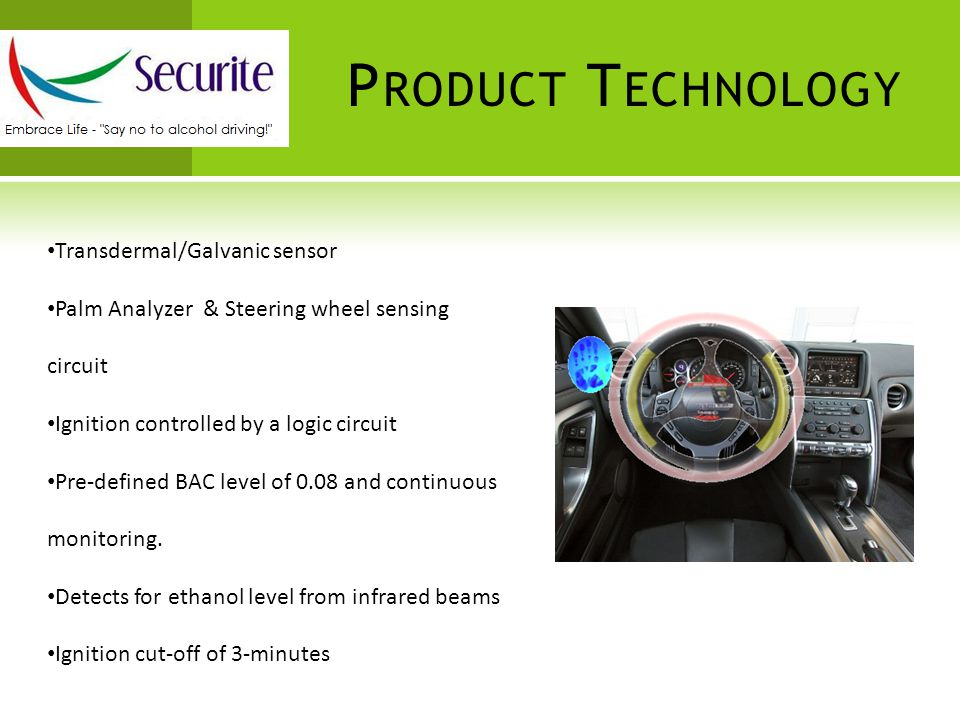 P RODUCT T ECHNOLOGY Transdermal/Galvanic sensor Palm Analyzer & Steering wheel sensing circuit Ignition controlled by a logic circuit Pre-defined BAC level of 0.08 and continuous monitoring.
