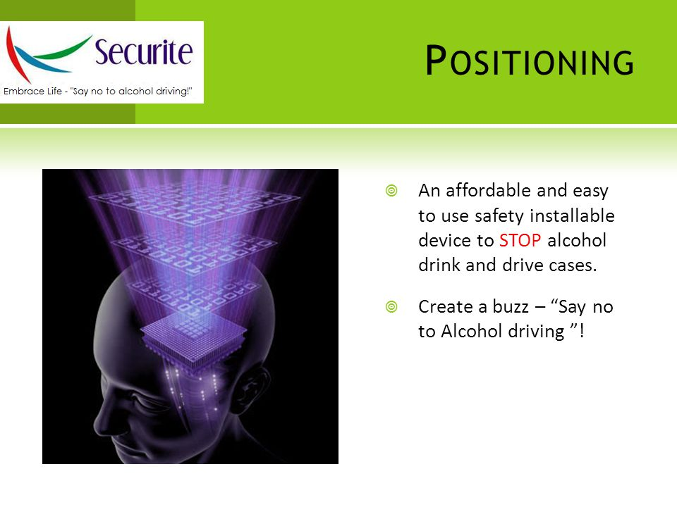 P OSITIONING  An affordable and easy to use safety installable device to STOP alcohol drink and drive cases.