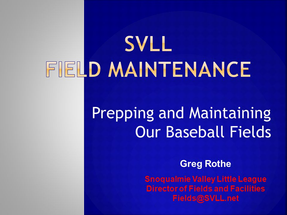 Prepping and Maintaining Our Baseball Fields Greg Rothe Snoqualmie Valley Little League Director of Fields and Facilities Fields@SVLL.net