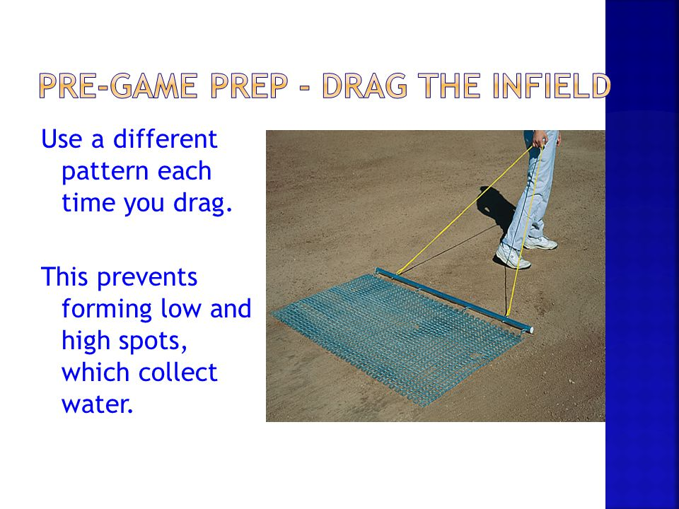 Use a different pattern each time you drag. This prevents forming low and high spots, which collect water.