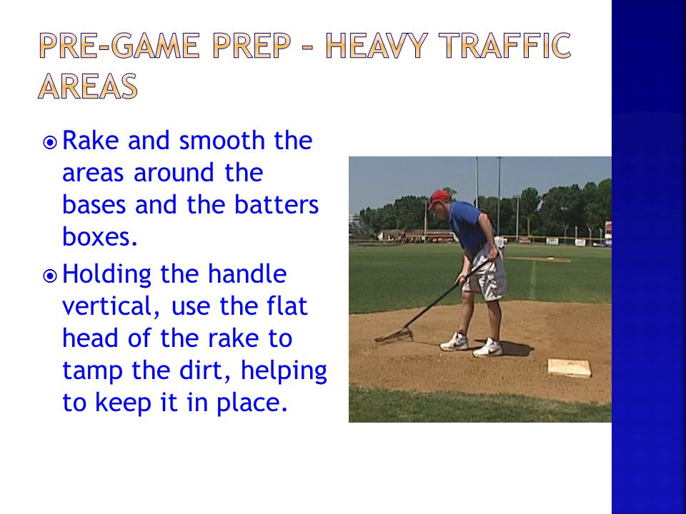  Rake and smooth the areas around the bases and the batters boxes.  Holding the handle vertical, use the flat head of the rake to tamp the dirt, hel
