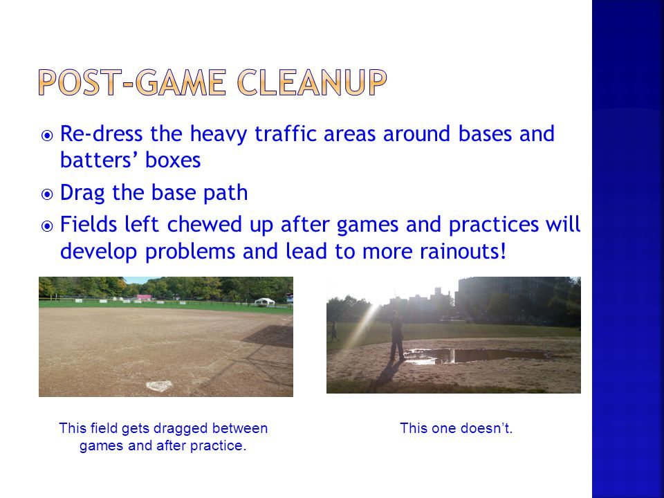  Re-dress the heavy traffic areas around bases and batters' boxes  Drag the base path  Fields left chewed up after games and practices will develop