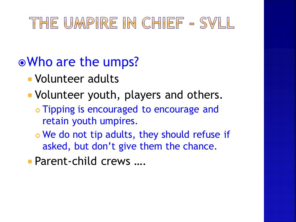  Who are the umps?  Volunteer adults  Volunteer youth, players and others. Tipping is encouraged to encourage and retain youth umpires. We do not t