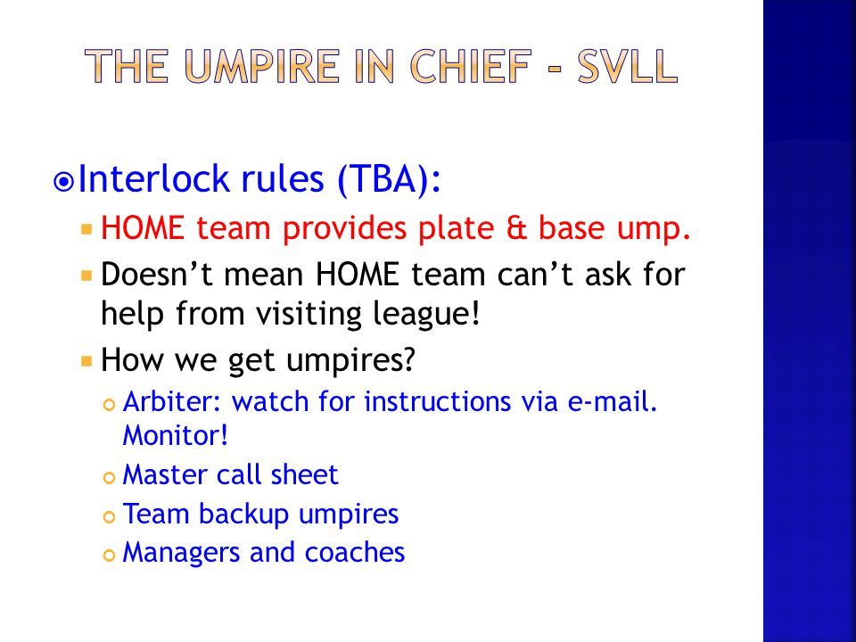  Interlock rules (TBA):  HOME team provides plate & base ump.  Doesn't mean HOME team can't ask for help from visiting league!  How we get umpires