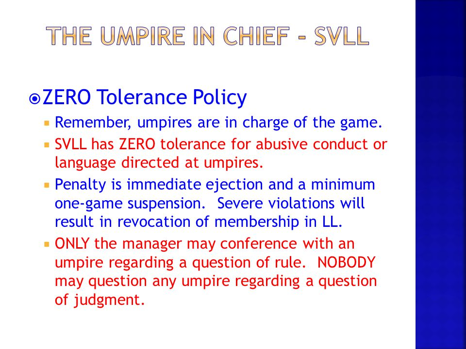  ZERO Tolerance Policy  Remember, umpires are in charge of the game.  SVLL has ZERO tolerance for abusive conduct or language directed at umpires.