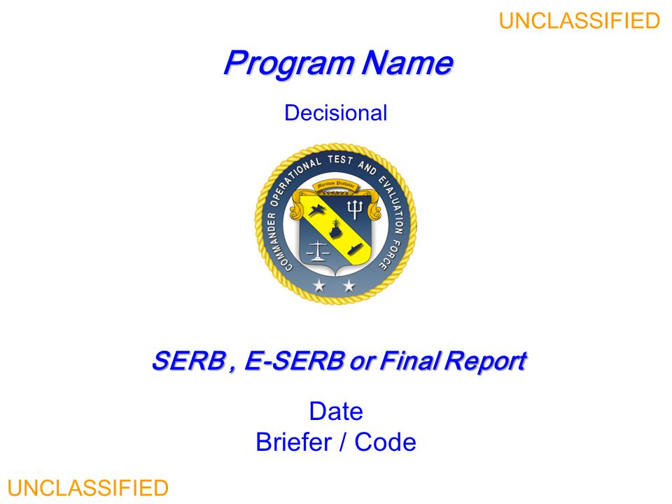 Program Name SERB, E-SERB or Final Report SERB, E-SERB or Final Report Date Briefer / Code UNCLASSIFIED Decisional