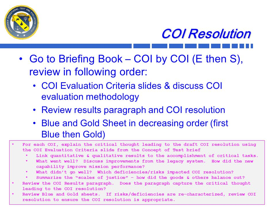 COI Resolution Go to Briefing Book – COI by COI (E then S), review in following order: COI Evaluation Criteria slides & discuss COI evaluation methodology Review results paragraph and COI resolution Blue and Gold Sheet in decreasing order (first Blue then Gold) 12 For each COI, explain the critical thought leading to the draft COI resolution using the COI Evaluation Criteria slide from the Concept of Test brief Link quantitative & qualitative results to the accomplishment of critical tasks.