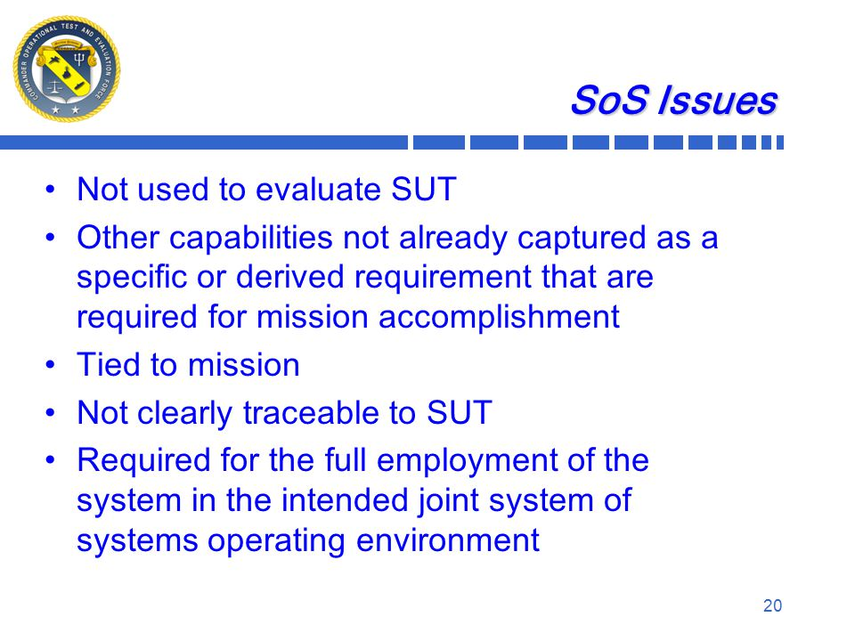 SoS Issues Not used to evaluate SUT Other capabilities not already captured as a specific or derived requirement that are required for mission accomplishment Tied to mission Not clearly traceable to SUT Required for the full employment of the system in the intended joint system of systems operating environment 20