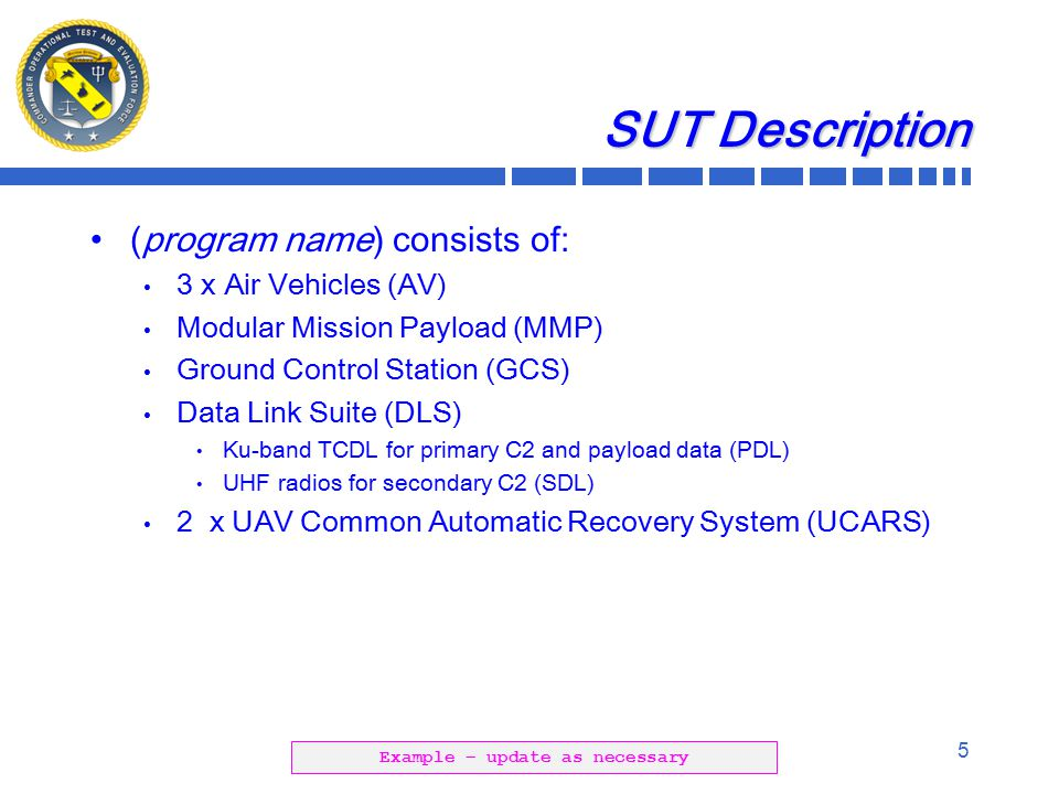 5 SUT Description (program name) consists of: 3 x Air Vehicles (AV) Modular Mission Payload (MMP) Ground Control Station (GCS) Data Link Suite (DLS) Ku-band TCDL for primary C2 and payload data (PDL) UHF radios for secondary C2 (SDL) 2 x UAV Common Automatic Recovery System (UCARS) Example – update as necessary