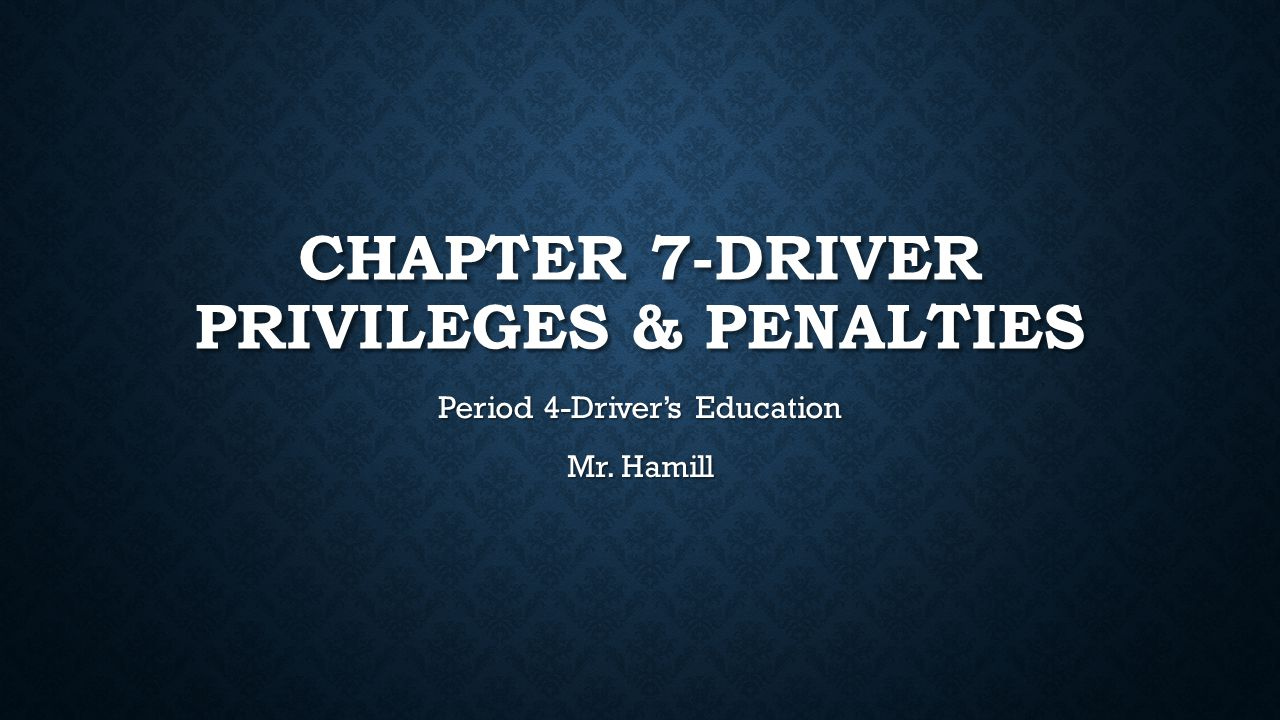 CHAPTER 7-DRIVER PRIVILEGES & PENALTIES Period 4-Driver's Education Mr. Hamill