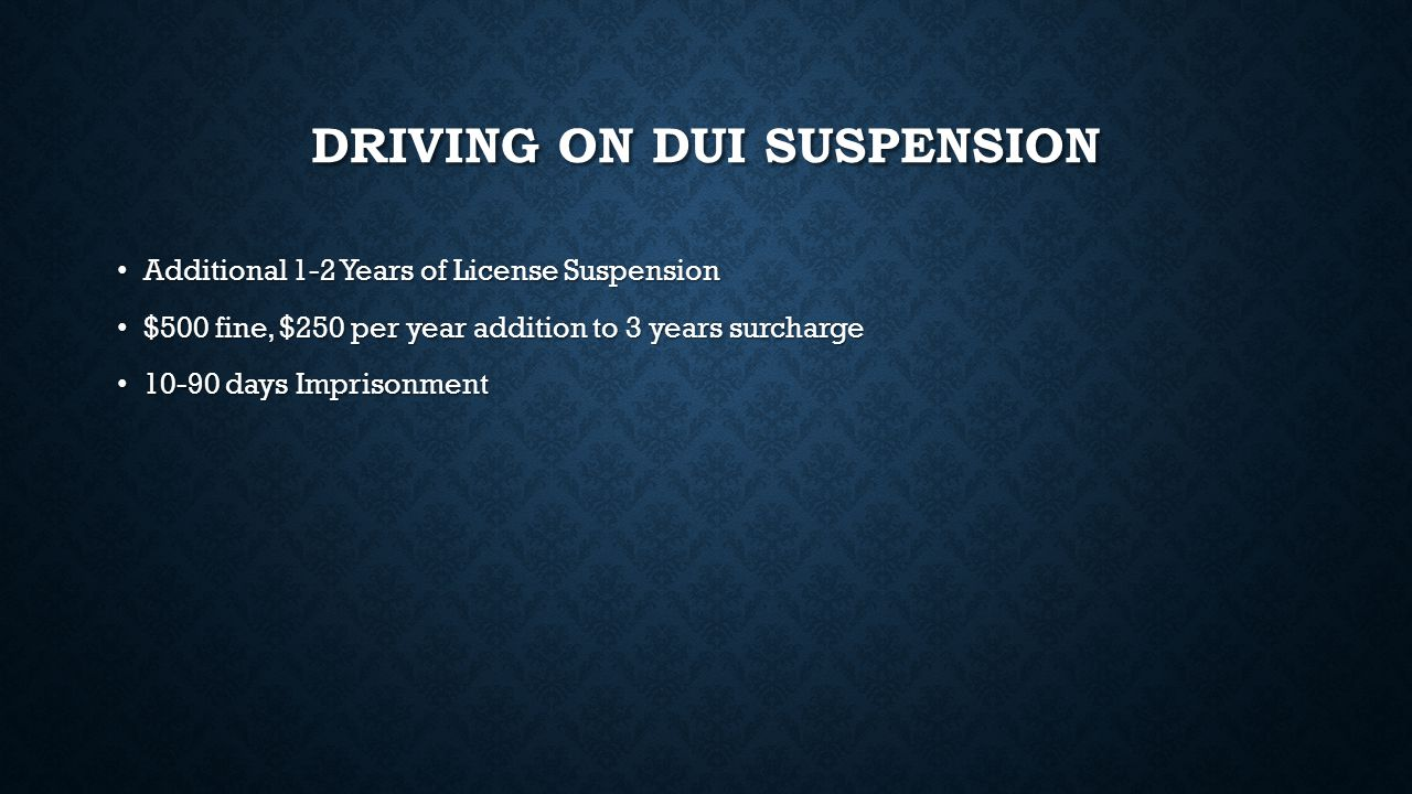 DRIVING ON DUI SUSPENSION Additional 1-2 Years of License Suspension Additional 1-2 Years of License Suspension $500 fine, $250 per year addition to 3 years surcharge $500 fine, $250 per year addition to 3 years surcharge 10-90 days Imprisonment 10-90 days Imprisonment