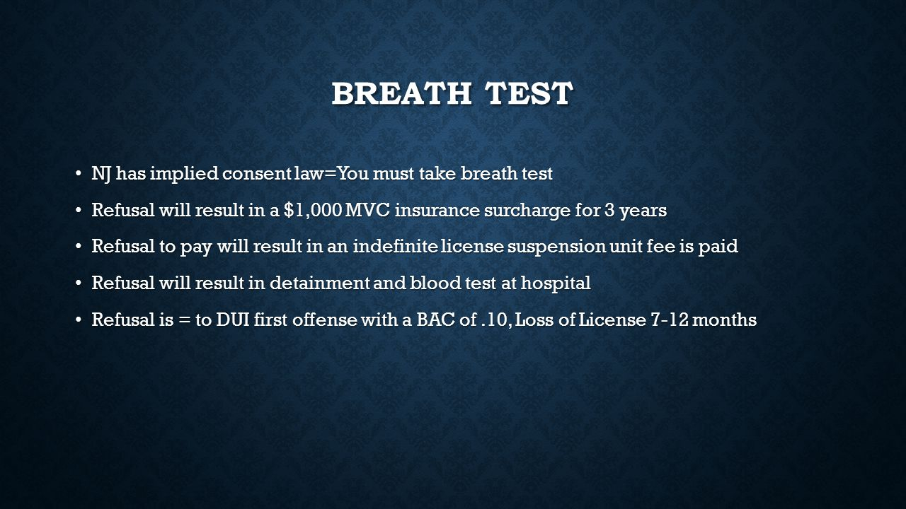 BREATH TEST NJ has implied consent law=You must take breath test NJ has implied consent law=You must take breath test Refusal will result in a $1,000 MVC insurance surcharge for 3 years Refusal will result in a $1,000 MVC insurance surcharge for 3 years Refusal to pay will result in an indefinite license suspension unit fee is paid Refusal to pay will result in an indefinite license suspension unit fee is paid Refusal will result in detainment and blood test at hospital Refusal will result in detainment and blood test at hospital Refusal is = to DUI first offense with a BAC of.10, Loss of License 7-12 months Refusal is = to DUI first offense with a BAC of.10, Loss of License 7-12 months