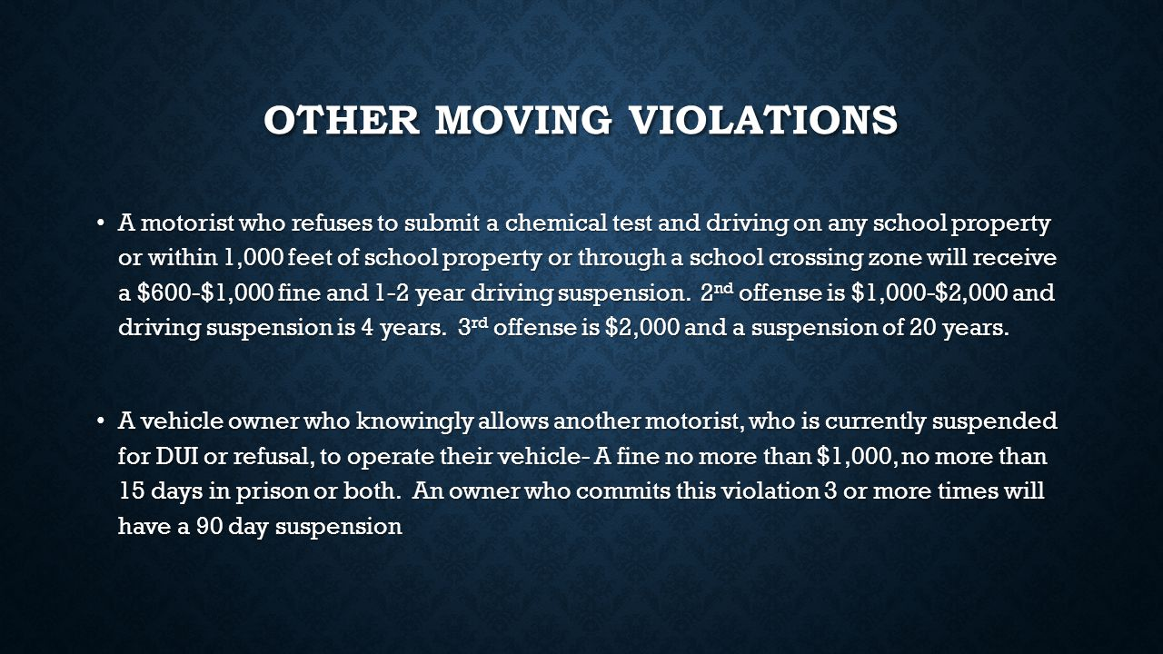 OTHER MOVING VIOLATIONS A motorist who refuses to submit a chemical test and driving on any school property or within 1,000 feet of school property or through a school crossing zone will receive a $600-$1,000 fine and 1-2 year driving suspension.