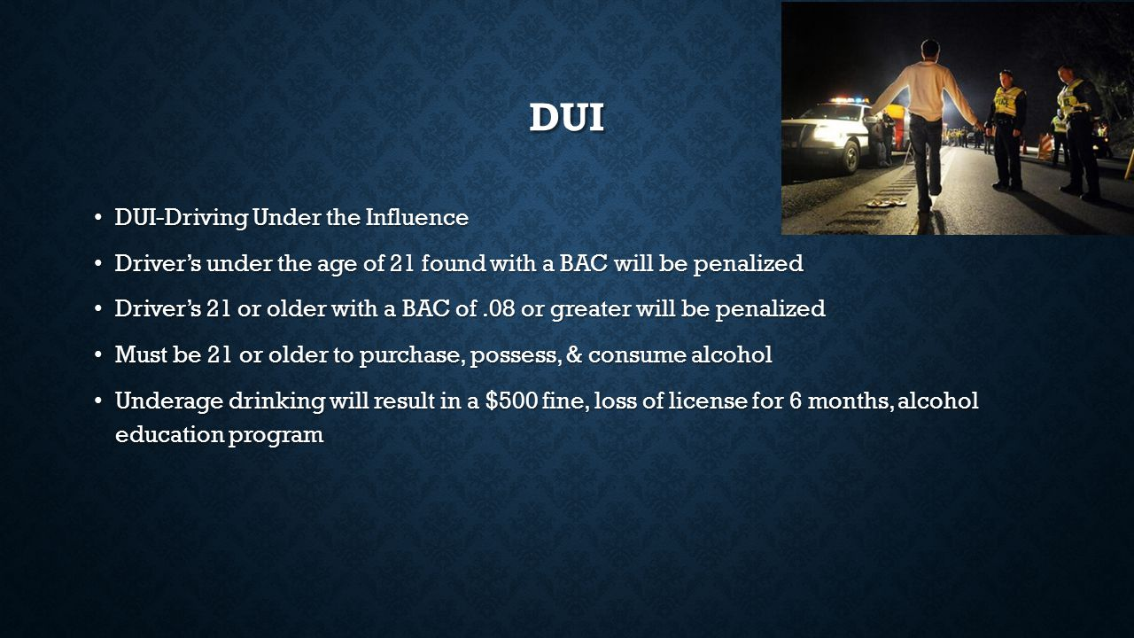 DUI DUI-Driving Under the Influence DUI-Driving Under the Influence Driver's under the age of 21 found with a BAC will be penalized Driver's under the age of 21 found with a BAC will be penalized Driver's 21 or older with a BAC of.08 or greater will be penalized Driver's 21 or older with a BAC of.08 or greater will be penalized Must be 21 or older to purchase, possess, & consume alcohol Must be 21 or older to purchase, possess, & consume alcohol Underage drinking will result in a $500 fine, loss of license for 6 months, alcohol education program Underage drinking will result in a $500 fine, loss of license for 6 months, alcohol education program