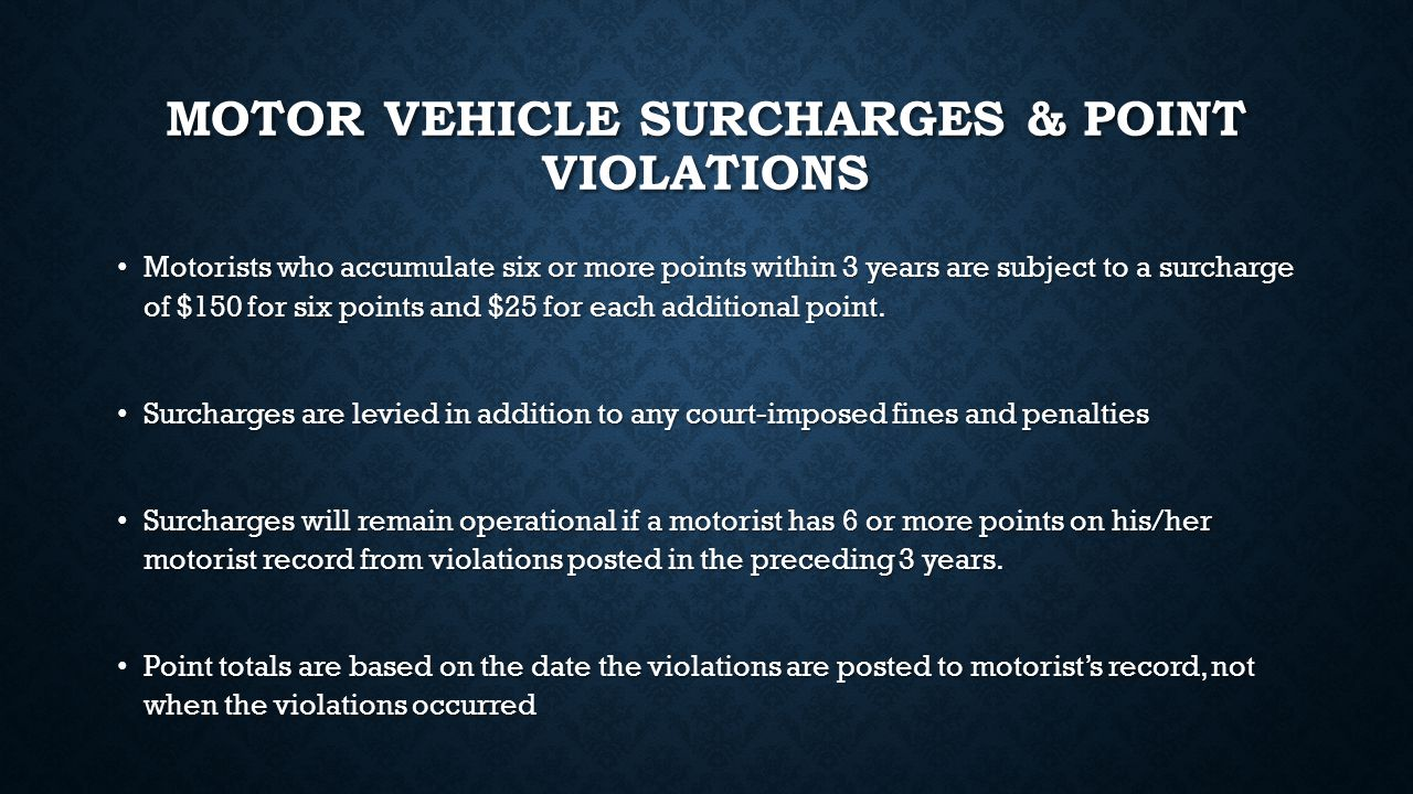MOTOR VEHICLE SURCHARGES & POINT VIOLATIONS Motorists who accumulate six or more points within 3 years are subject to a surcharge of $150 for six points and $25 for each additional point.