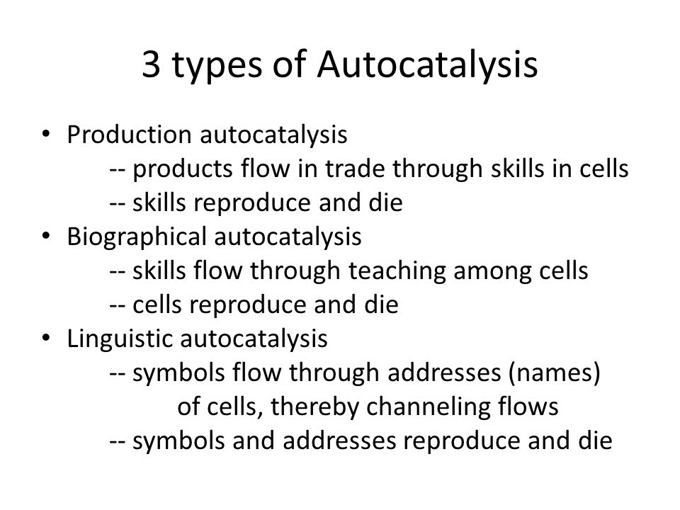 3 types of Autocatalysis Production autocatalysis -- products flow in trade through skills in cells -- skills reproduce and die Biographical autocatalysis -- skills flow through teaching among cells -- cells reproduce and die Linguistic autocatalysis -- symbols flow through addresses (names) of cells, thereby channeling flows -- symbols and addresses reproduce and die