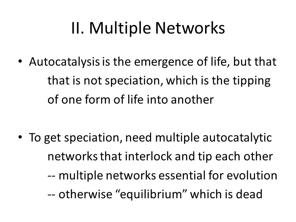 II. Multiple Networks Autocatalysis is the emergence of life, but that that is not speciation, which is the tipping of one form of life into another T