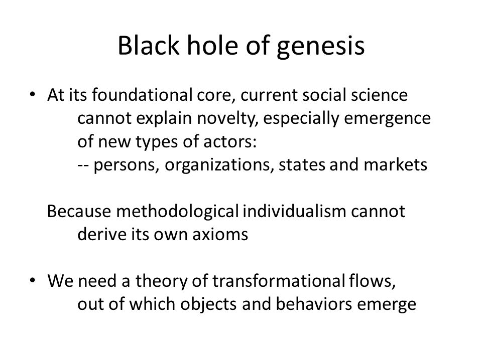 Black hole of genesis At its foundational core, current social science cannot explain novelty, especially emergence of new types of actors: -- persons, organizations, states and markets Because methodological individualism cannot derive its own axioms We need a theory of transformational flows, out of which objects and behaviors emerge
