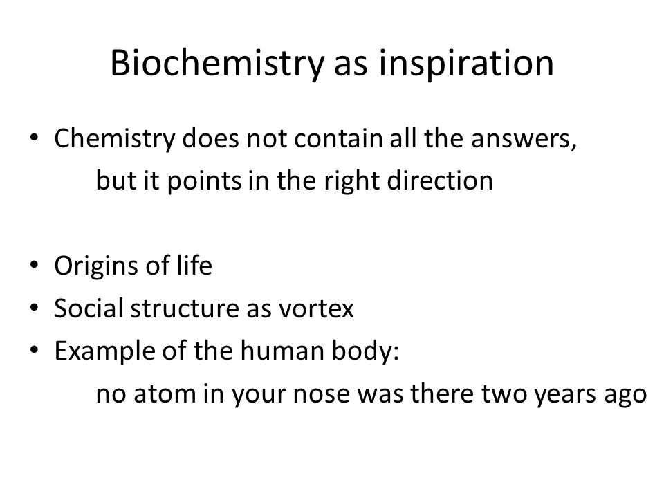Biochemistry as inspiration Chemistry does not contain all the answers, but it points in the right direction Origins of life Social structure as vortex Example of the human body: no atom in your nose was there two years ago