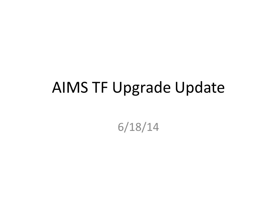 AIMS TF Upgrade Update 6/18/14