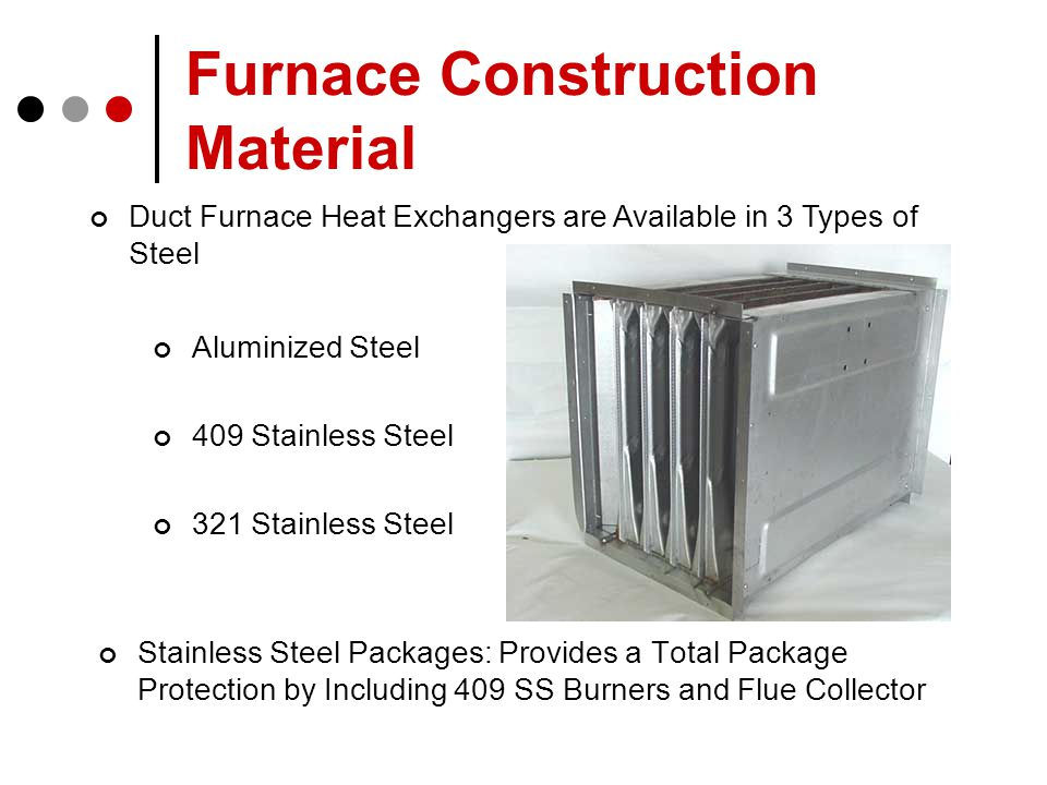 Furnace Construction Material Stainless Steel Packages: Provides a Total Package Protection by Including 409 SS Burners and Flue Collector Duct Furnace Heat Exchangers are Available in 3 Types of Steel Aluminized Steel 409 Stainless Steel 321 Stainless Steel