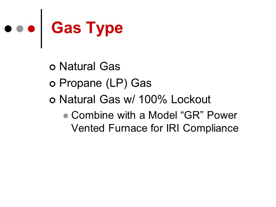 Gas Type Natural Gas Propane (LP) Gas Natural Gas w/ 100% Lockout Combine with a Model GR Power Vented Furnace for IRI Compliance