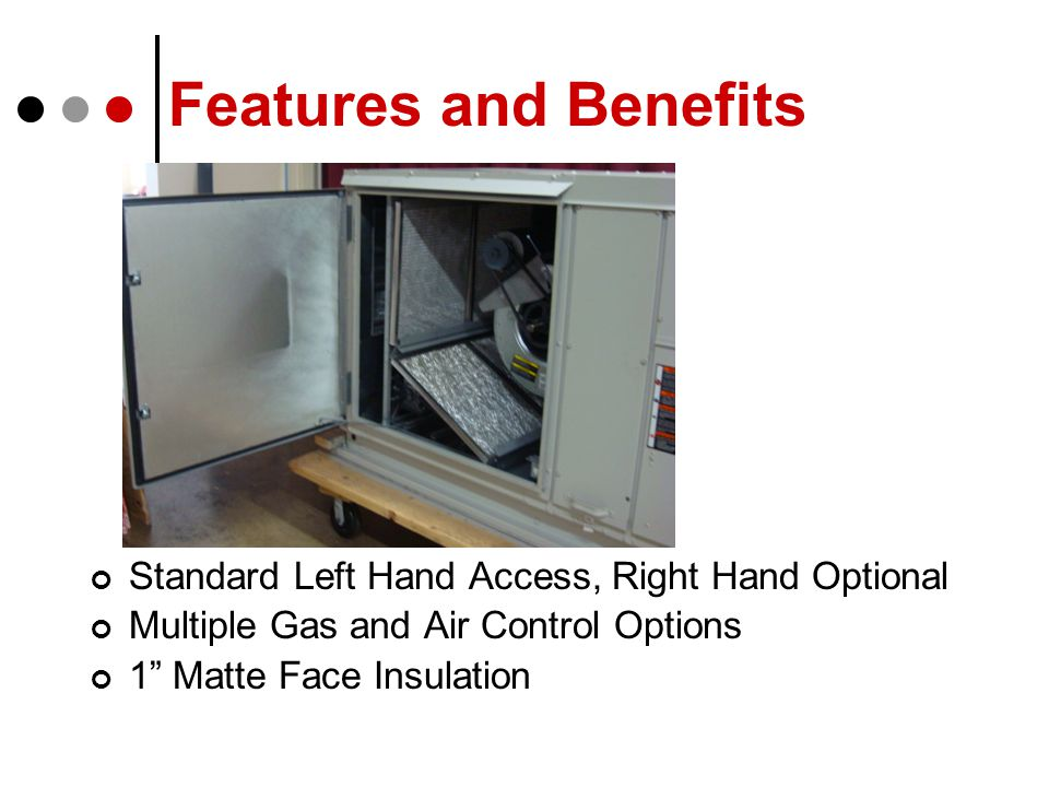 Standard Left Hand Access, Right Hand Optional Multiple Gas and Air Control Options 1 Matte Face Insulation