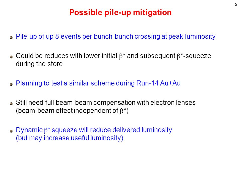 66 Pile-up of up 8 events per bunch-bunch crossing at peak luminosity Could be reduces with lower initial  * and subsequent  *-squeeze during the store Planning to test a similar scheme during Run-14 Au+Au Still need full beam-beam compensation with electron lenses (beam-beam effect independent of  *) Dynamic  * squeeze will reduce delivered luminosity (but may increase useful luminosity) Possible pile-up mitigation