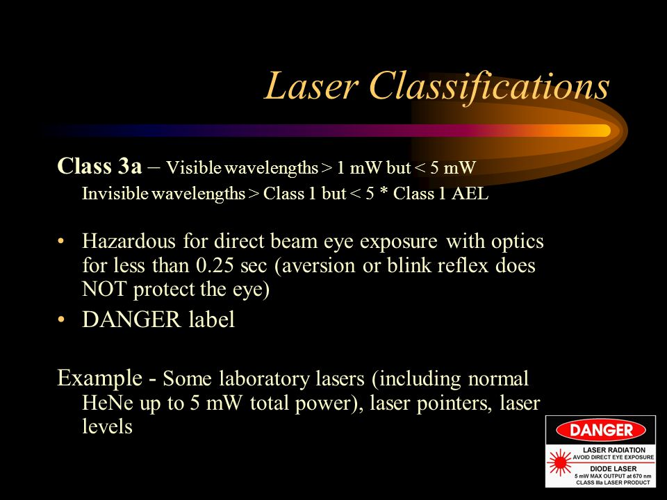 Laser Classifications Class 3a – Visible wavelengths > 1 mW but < 5 mW Invisible wavelengths > Class 1 but < 5 * Class 1 AEL Hazardous for direct beam