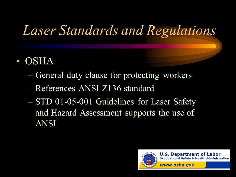 Laser Standards and Regulations OSHA –General duty clause for protecting workers –References ANSI Z136 standard –STD 01-05-001 Guidelines for Laser Sa