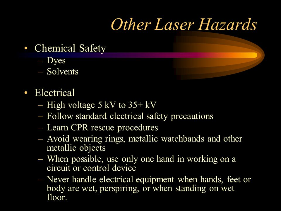 Other Laser Hazards Chemical Safety –Dyes –Solvents Electrical –High voltage 5 kV to 35+ kV –Follow standard electrical safety precautions –Learn CPR