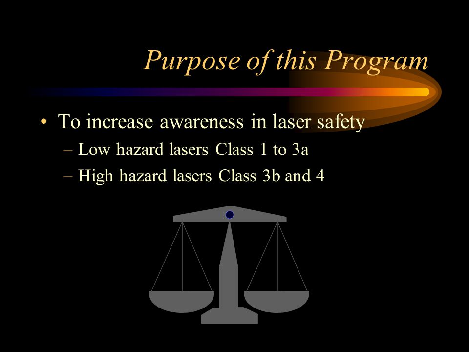 Purpose of this Program To increase awareness in laser safety –Low hazard lasers Class 1 to 3a –High hazard lasers Class 3b and 4