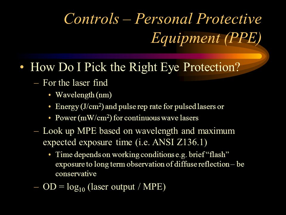 Controls – Personal Protective Equipment (PPE) How Do I Pick the Right Eye Protection? –For the laser find Wavelength (nm) Energy (J/cm 2 ) and pulse