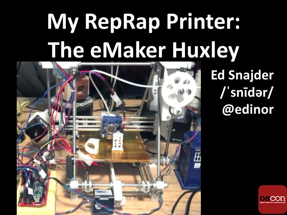 My RepRap Printer: The eMaker Huxley Ed Snajder /ˈsnīdər/ @edinor