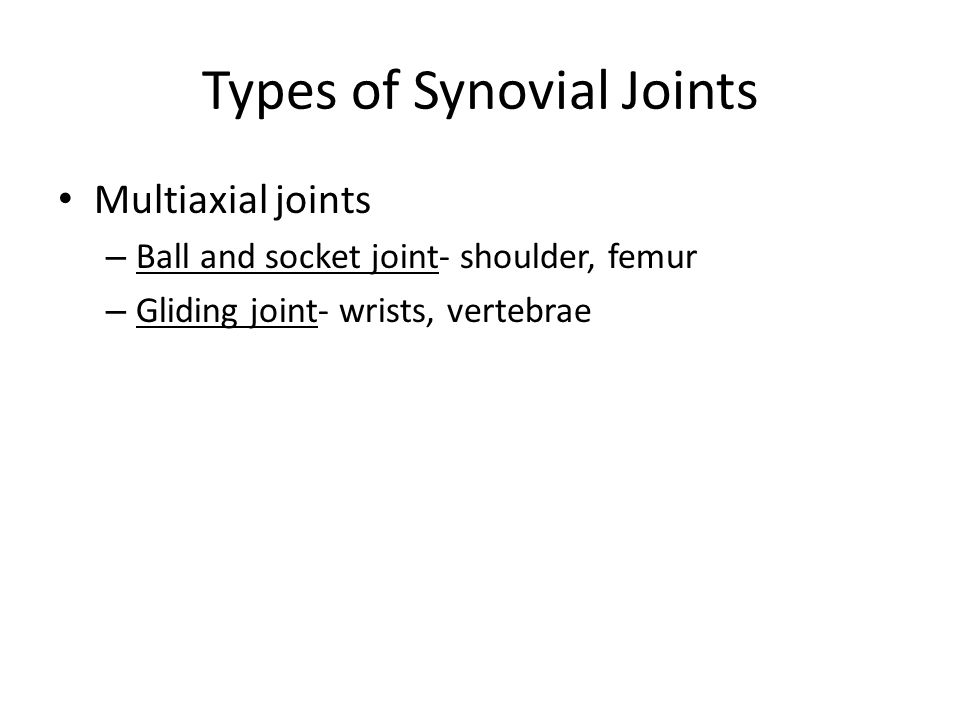 Types of Synovial Joints Multiaxial joints – Ball and socket joint- shoulder, femur – Gliding joint- wrists, vertebrae