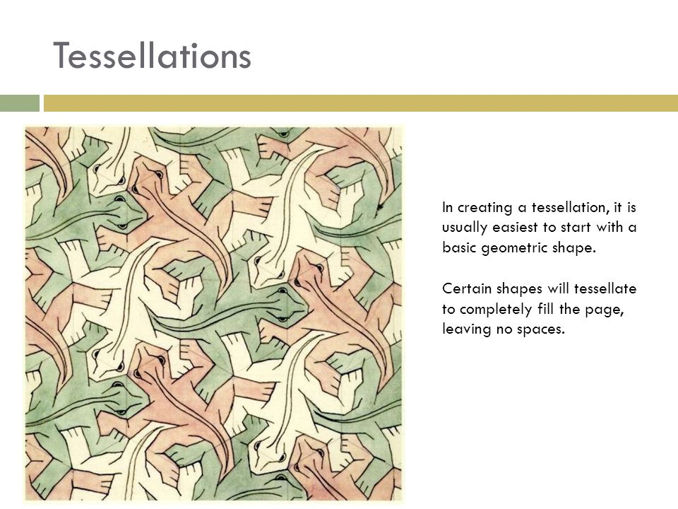 Tessellations In creating a tessellation, it is usually easiest to start with a basic geometric shape. Certain shapes will tessellate to completely fi