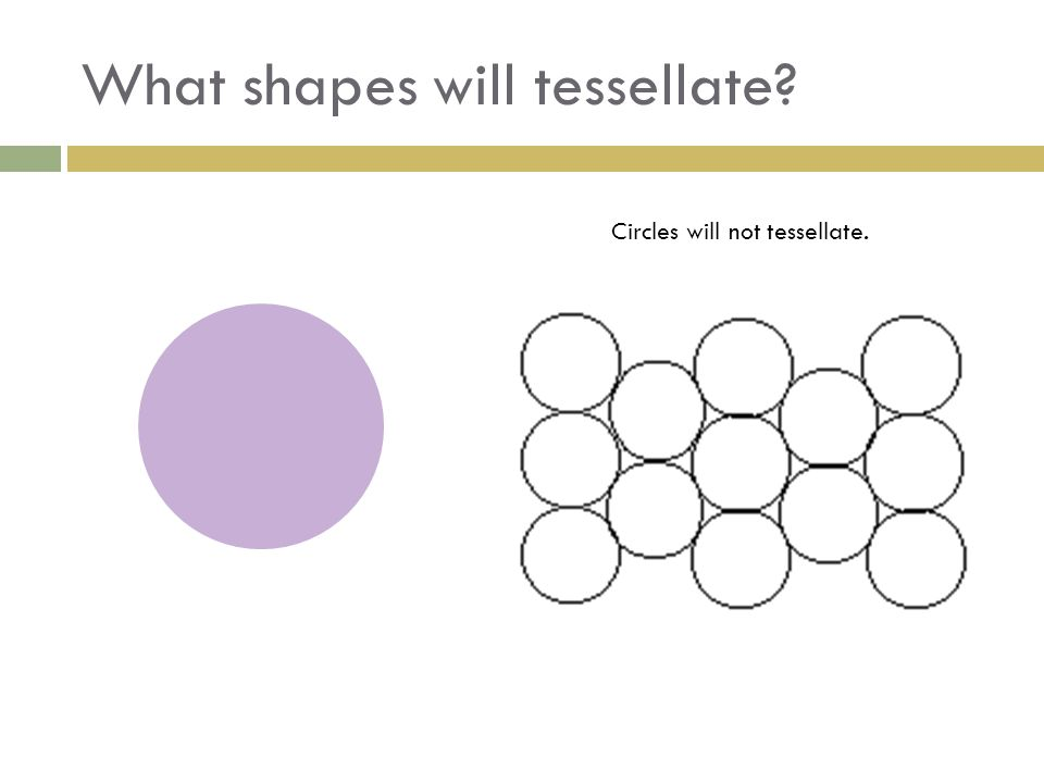 What shapes will tessellate? Circles will not tessellate.
