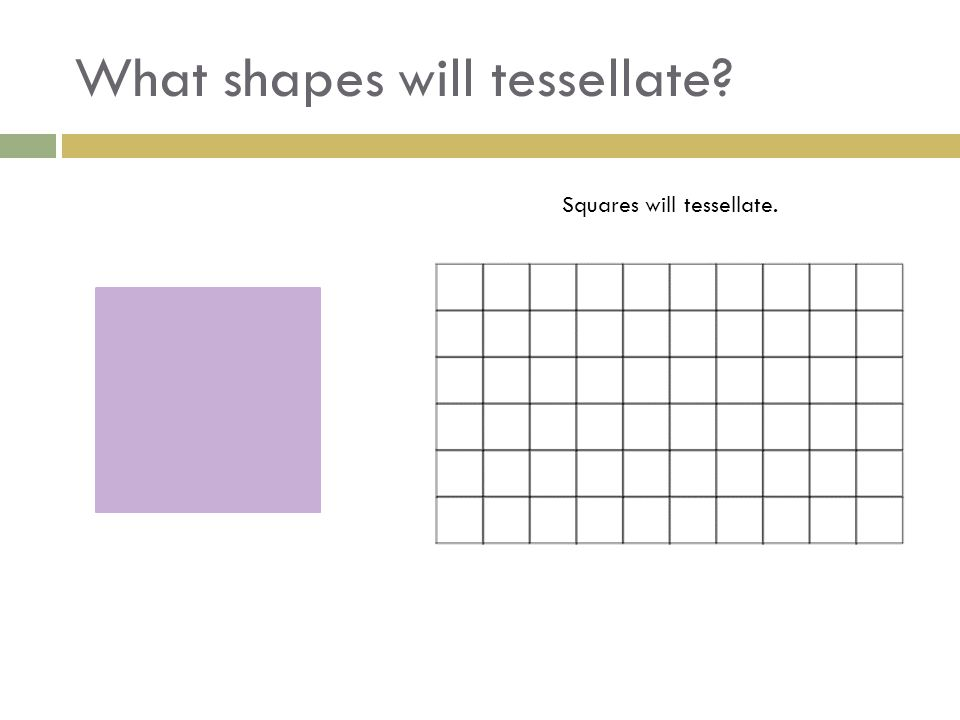 What shapes will tessellate? Squares will tessellate.