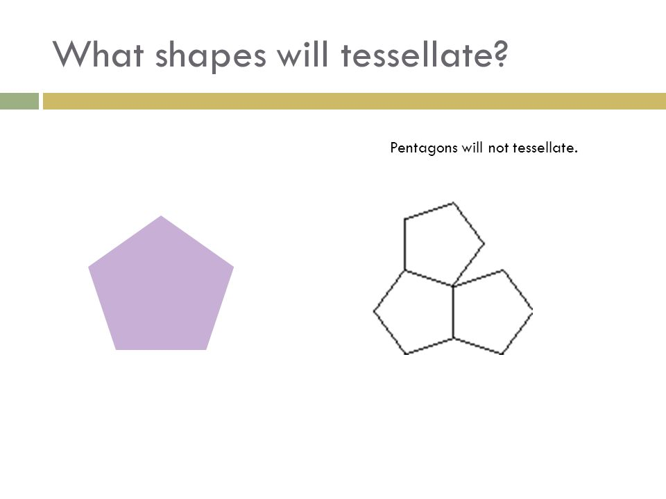 What shapes will tessellate? Pentagons will not tessellate.